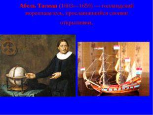 Абель Тасман (1603—1659)— голландский мореплаватель, прославившийся своими о