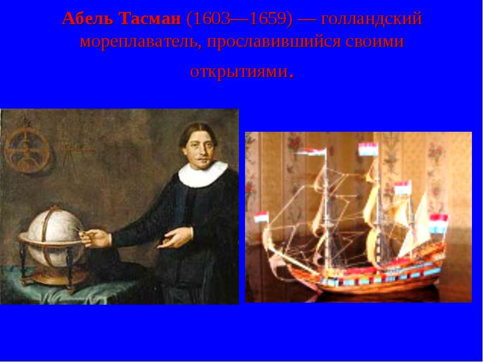 Абель Тасман (1603—1659)— голландский мореплаватель, прославившийся своими о...