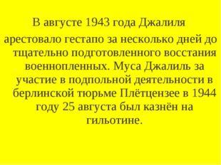 В августе 1943 года Джалиля арестовало гестапо за несколько дней до тщательн