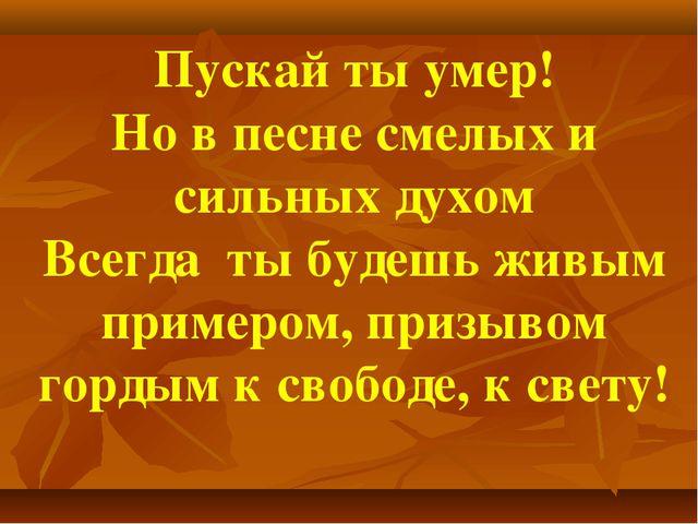 Пускай ты умер! Но в песне смелых и сильных духом Всегда ты будешь живым прим...