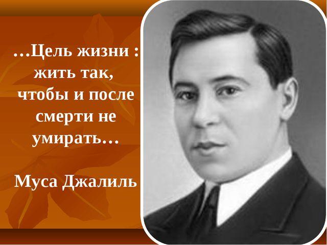…Цель жизни : жить так, чтобы и после смерти не умирать… Муса Джалиль