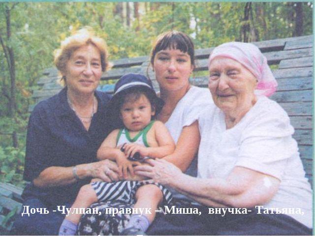Дочь -Чулпан, правнук – Миша, внучка- Татьяна, Амина Джалиль