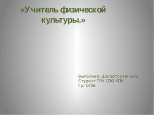 «Учитель физической культуры.» Выполнил: Шелестов Никита Студент ГОУ СПО КПК