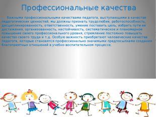 Профессиональные качества Важными профессиональными качествами педагога, выст
