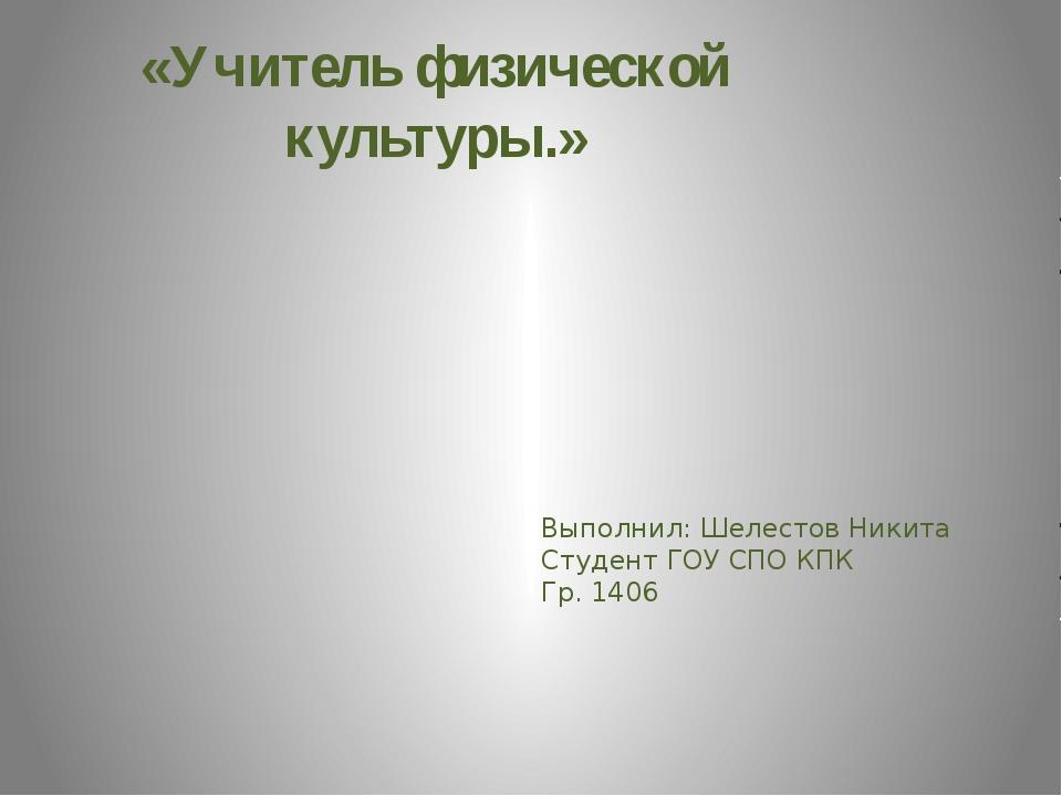 «Учитель физической культуры.» Выполнил: Шелестов Никита Студент ГОУ СПО КПК...