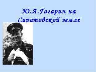 Ю.А.Гагарин на Саратовской земле