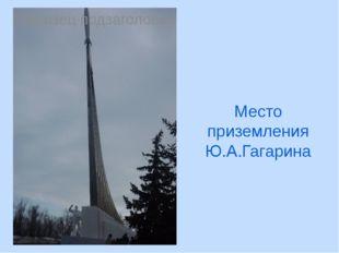 Место приземления Ю.А.Гагарина