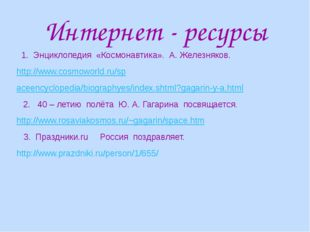 Интернет - ресурсы 1. Энциклопедия «Космонавтика». А. Железняков. http://www.