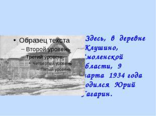 Здесь, в деревне Клушино, Смоленской области, 9 марта 1934 года родился Юрий