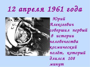 12 апреля 1961 года Юрий Алексеевич совершил первый в истории человечества ко