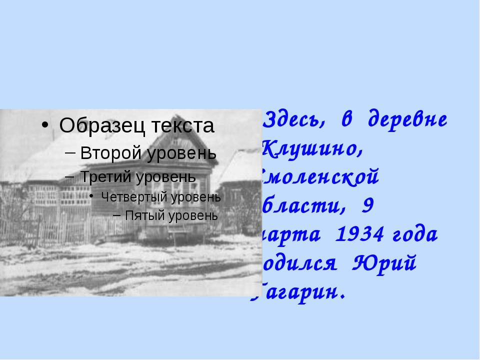 Здесь, в деревне Клушино, Смоленской области, 9 марта 1934 года родился Юрий...