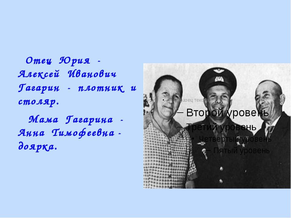 Отец Юрия - Алексей Иванович Гагарин - плотник и столяр. Мама Гагарина - Анн...