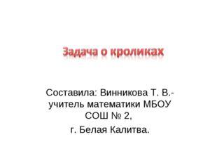 Составила: Винникова Т. В.- учитель математики МБОУ СОШ № 2, г. Белая Калитва.