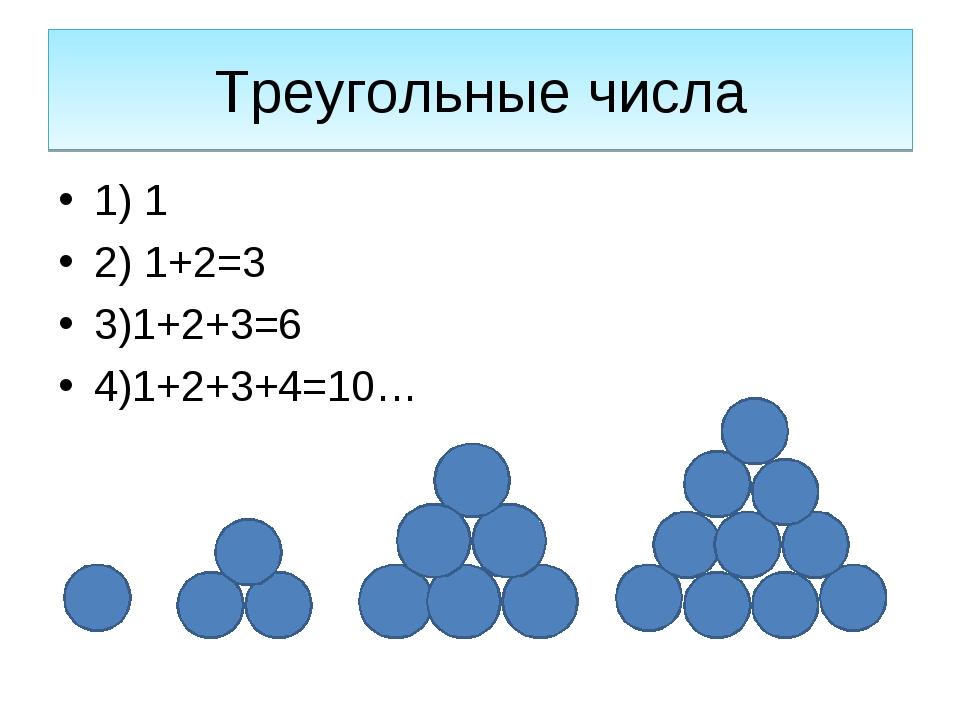 Треугольные числа 1) 1 2) 1+2=3 3)1+2+3=6 4)1+2+3+4=10…