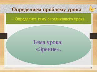 Определяем проблему урока – Определите тему сегодняшнего урока. Тема урока: