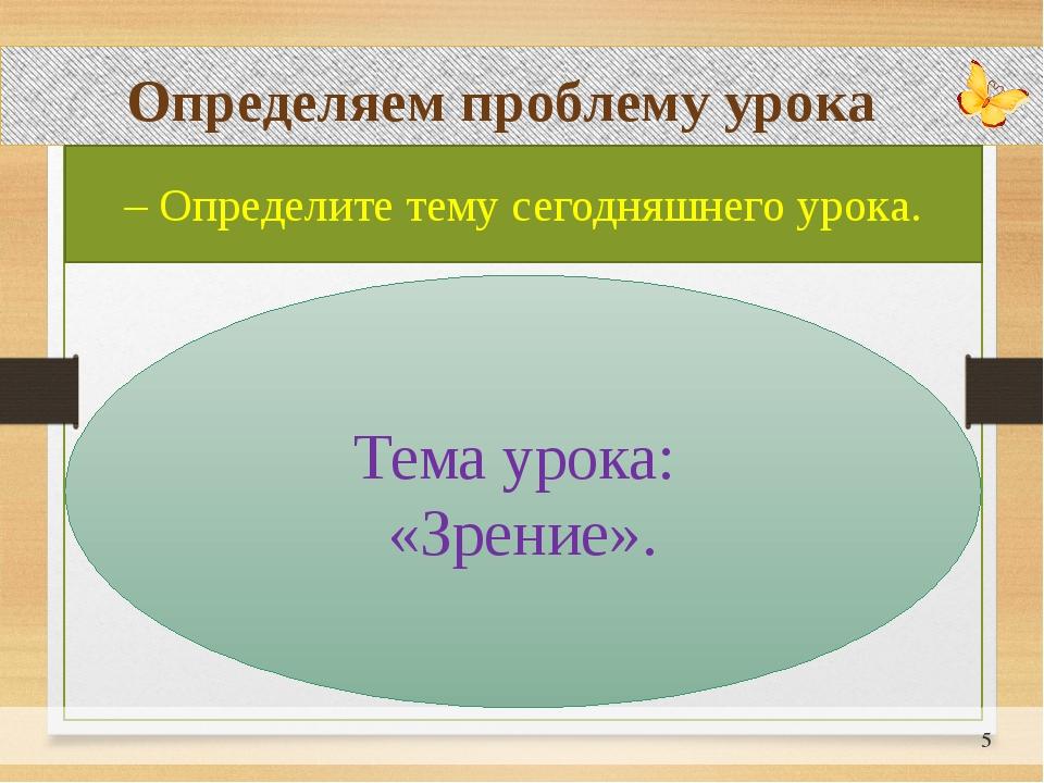 Определяем проблему урока – Определите тему сегодняшнего урока. Тема урока:...