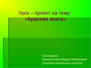 Урок – проект на тему: «Красная книга» Составила Безносикова Мария Фёдоровна