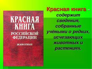 Красная книга –содержит сведения, собранные учёными о редких, исчезающих живо