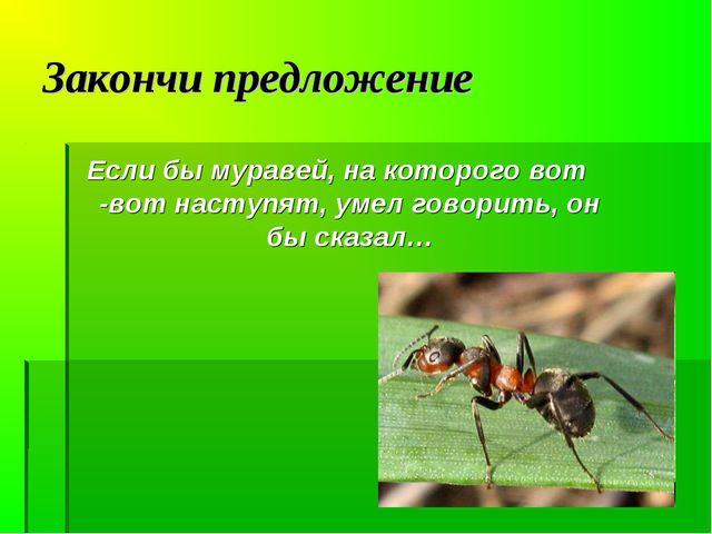 Закончи предложение Если бы муравей, на которого вот -вот наступят, умел гово...