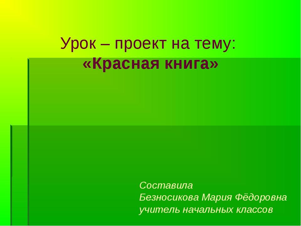Урок – проект на тему: «Красная книга» Составила Безносикова Мария Фёдоровна...
