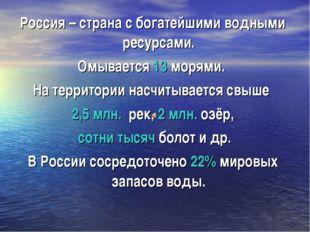 Россия – страна с богатейшими водными ресурсами. Омывается 13 морями. На терр