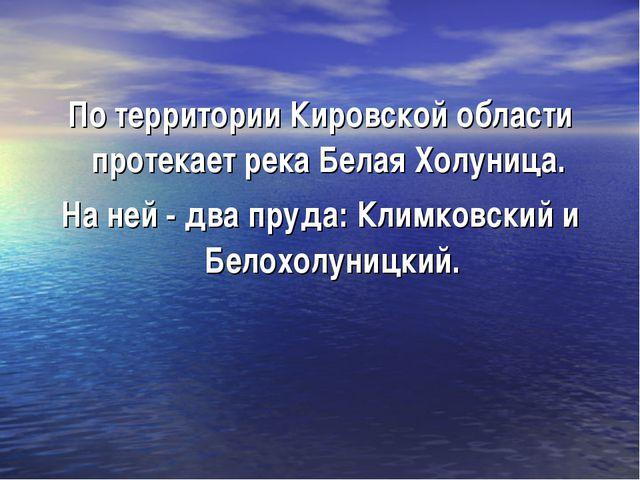По территории Кировской области протекает река Белая Холуница. На ней - два п...