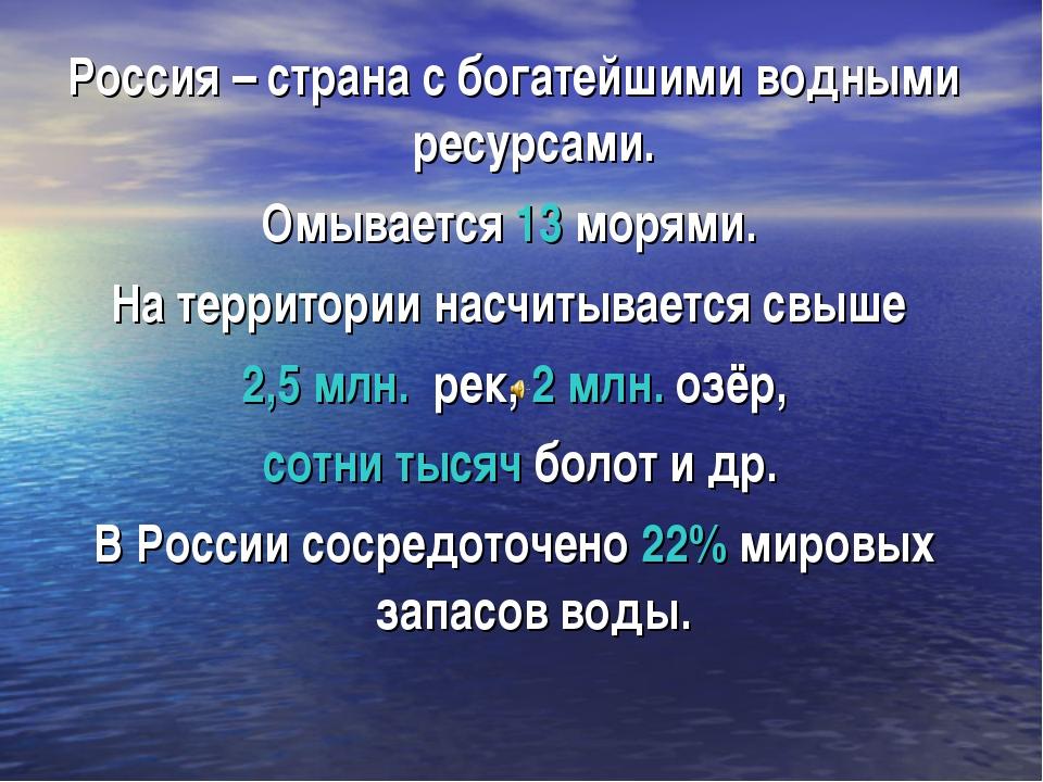 Россия – страна с богатейшими водными ресурсами. Омывается 13 морями. На терр...