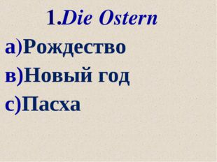 1.Die Ostern а)Рождество в)Новый год с)Пасха
