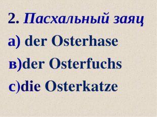 2. Пасхальный заяц а) der Osterhase в)der Osterfuchs с)die Osterkatze