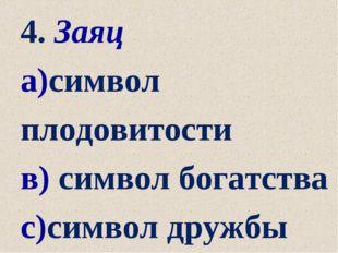 4. Заяц а)символ плодовитости в) символ богатства с)символ дружбы