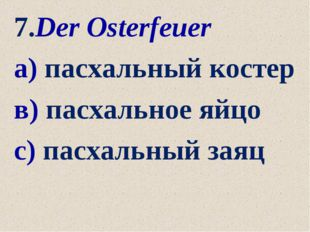 7.Der Osterfeuer а) пасхальный костер в) пасхальное яйцо с) пасхальный заяц
