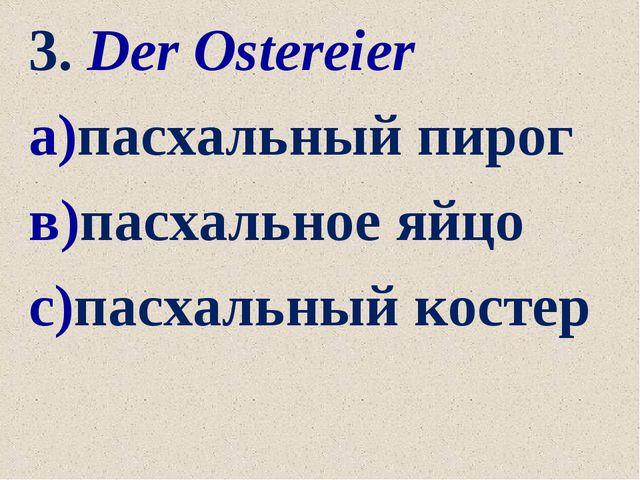 3. Der Ostereier а)пасхальный пирог в)пасхальное яйцо с)пасхальный костер