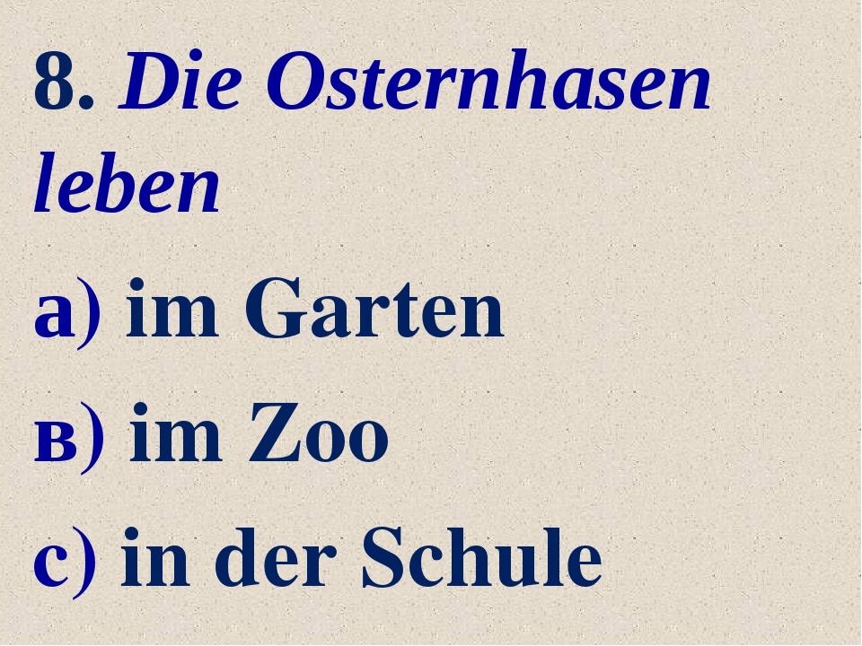 8. Die Osternhasen leben а) im Garten в) im Zoo c) in der Schule