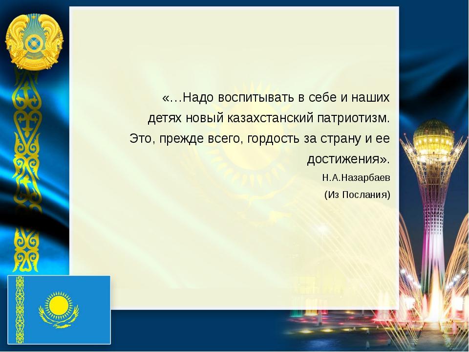 «…Надо воспитывать в себе и наших детях новый казахстанский патриотизм. Это,...