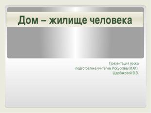 Презентация урока подготовлена учителем Искусства (МХК) Щербаковой В.В. Дом –
