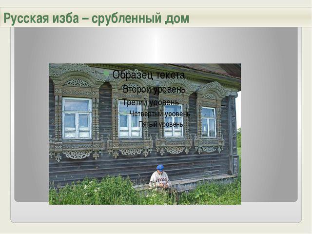Русская изба – срубленный дом