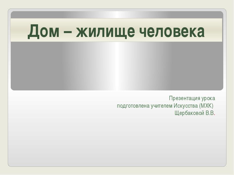 Презентация урока подготовлена учителем Искусства (МХК) Щербаковой В.В. Дом –...