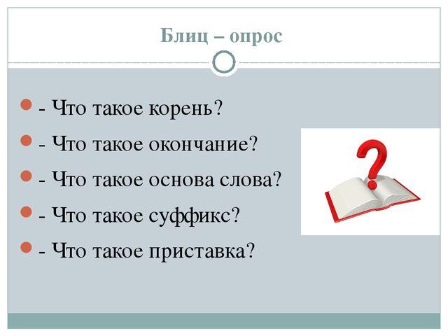 Блиц – опрос - Что такое корень? - Что такое окончание? - Что такое основа сл...