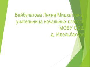 Байбулатова Лилия Мидхатовна, учительница начальных классов МОБУ СОШ д. Идел