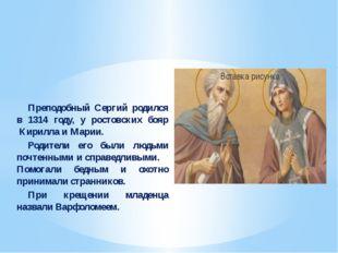 Преподобный Сергий родился в 1314 году, у ростовских бояр Кирилла и Мар