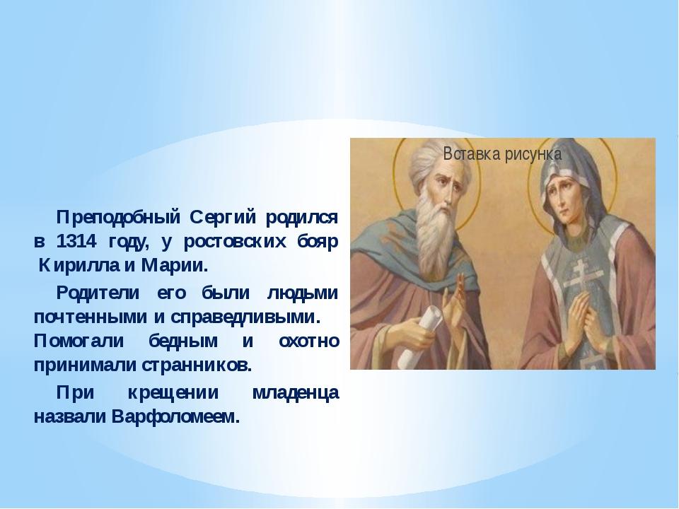 Преподобный Сергий родился в 1314 году, у ростовских бояр Кирилла и Мар...