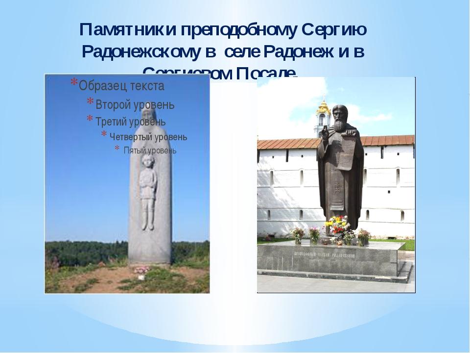 Памятники преподобному Сергию Радонежскому в селе Радонеж и в Сергиевом Посаде.