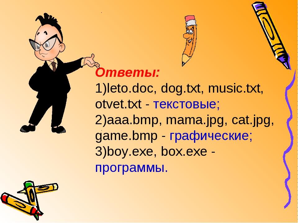 Ответы: 1)leto.doc, dog.txt, music.txt, otvet.txt - текстовые; 2)aaa.bmp, mam...