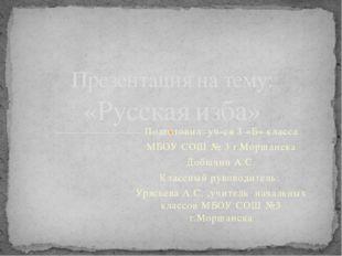 Подготовил: уч-ся 3 «Б» класса МБОУ СОШ № 3 г.Моршанска Добычин А.С. Классный