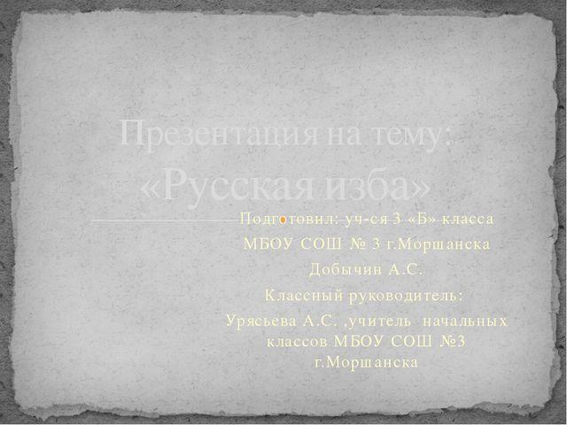 Подготовил: уч-ся 3 «Б» класса МБОУ СОШ № 3 г.Моршанска Добычин А.С. Классный...