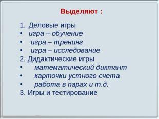Выделяют : Деловые игры игра – обучение игра – тренинг игра – исследование 2.