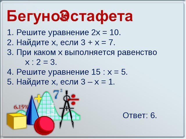 1. Решите уравнение 2х = 10. 2. Найдите х, если 3 + х = 7. 3. При каком х вып...