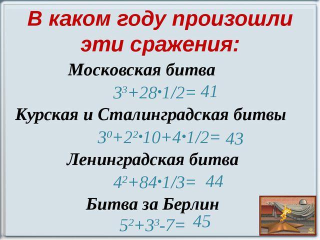 В каком году произошли эти сражения: Московская битва 33+28∙1/2= Курская и Ст...