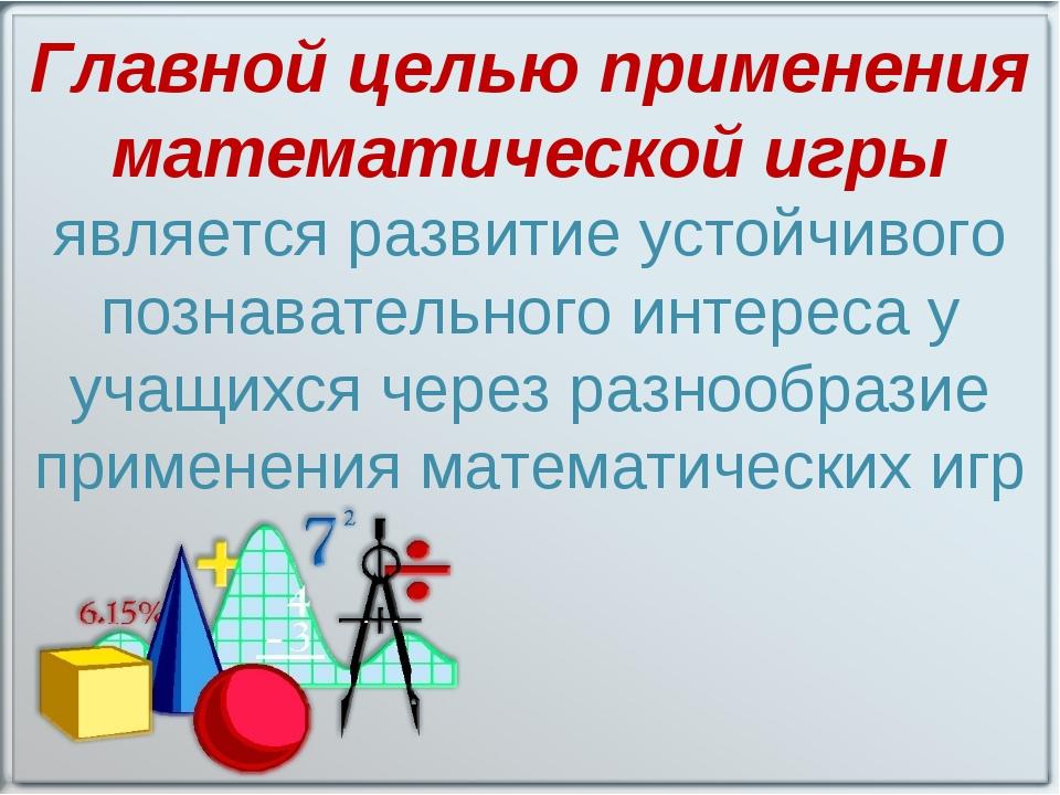 Главной целью применения математической игры является развитие устойчивого по...