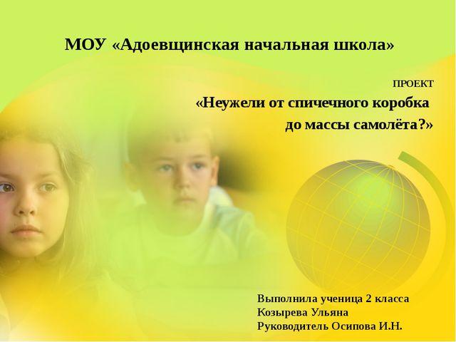 МОУ «Адоевщинская начальная школа» ПРОЕКТ «Неужели от спичечного коробка до м...